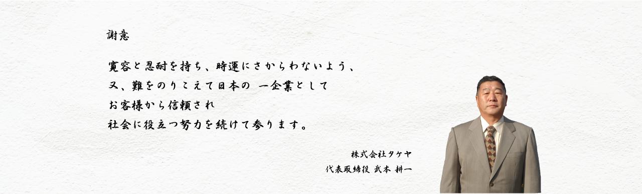 謝意 寛容と人対を持ち、時運にさからわないよう、又、難をのりこえて日本の一企業としてお客様から信頼され社会に役立つ努力を続けて参ります。 株式会社タケヤ 代表取締役 武本 耕一